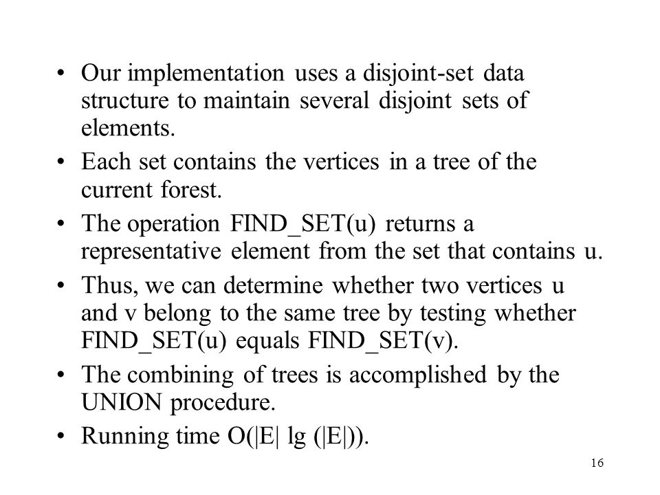 16 Our implementation uses a disjoint-set data structure to maintain several disjoint sets of elements.