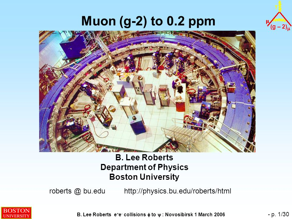 (g – 2)  B. Lee Roberts e + e - collisions  to  : Novosibirsk 1 March 2006 - p. 1/30 Muon (g-2) to 0.2 ppm B. Lee Roberts Department of Physics Bos