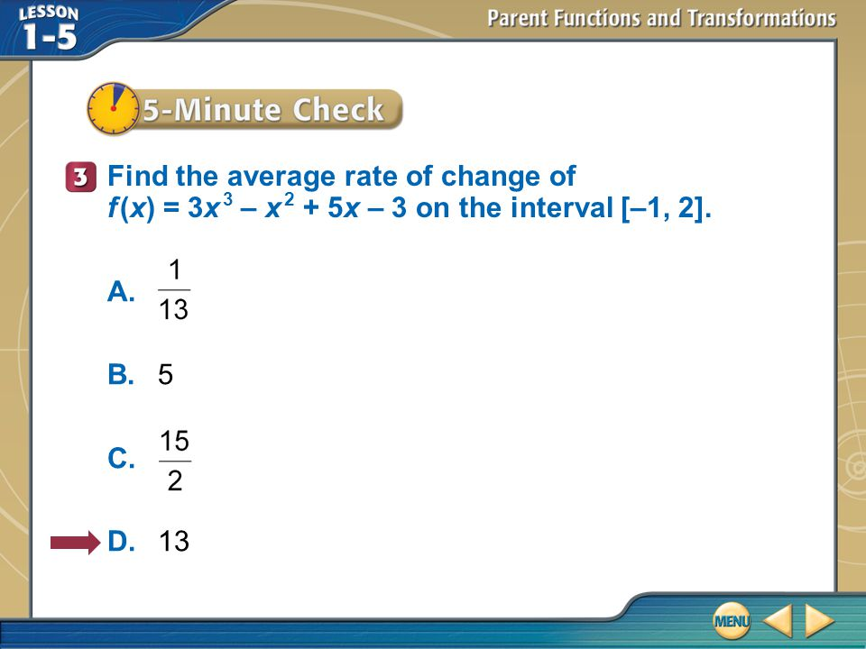 5–Minute Check 3 Find the average rate of change of f (x) = 3x 3 – x 2 + 5x – 3 on the interval [–1, 2].