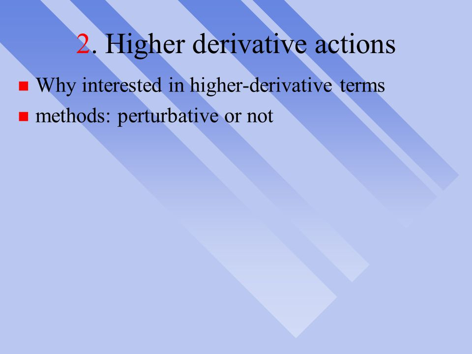 2. Higher derivative actions n Why interested in higher-derivative terms n methods: perturbative or not