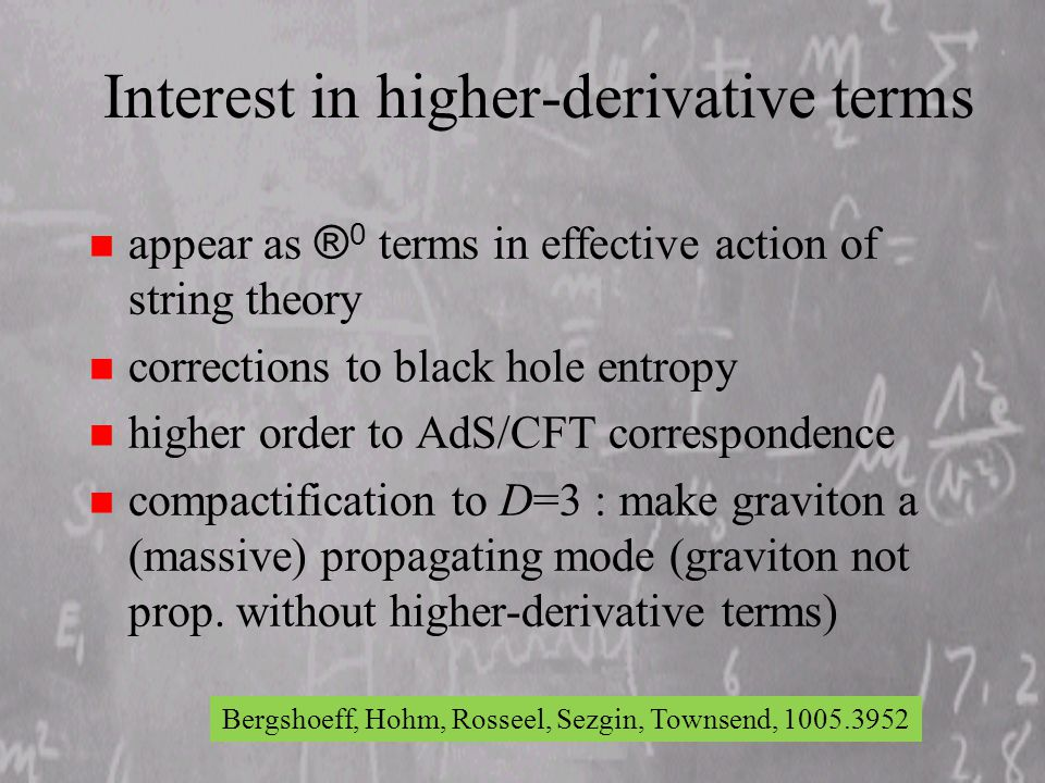 Interest in higher-derivative terms appear as ® 0 terms in effective action of string theory n corrections to black hole entropy n higher order to AdS/CFT correspondence n compactification to D=3 : make graviton a (massive) propagating mode (graviton not prop.