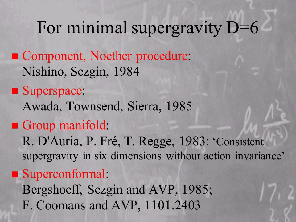 For minimal supergravity D=6 n Component, Noether procedure: Nishino, Sezgin, 1984 n Superspace: Awada, Townsend, Sierra, 1985 n Group manifold: R.