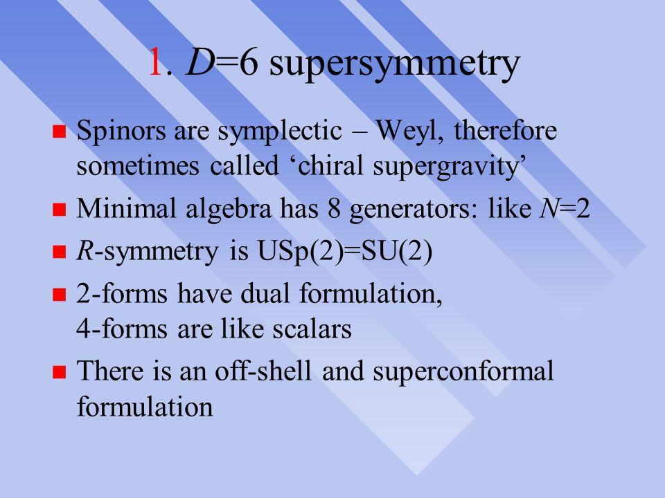 1. D=6 supersymmetry n Spinors are symplectic – Weyl, therefore sometimes called 'chiral supergravity' n Minimal algebra has 8 generators: like N=2 n