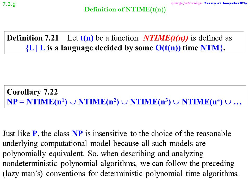 NP in terms of nondeterministic Turing machines 7.3.f Giorgi Japaridze Theory of Computability Theorem 7.20 A language is in NP iff it is decided by some nondeterministic polynomial time Turing machine.