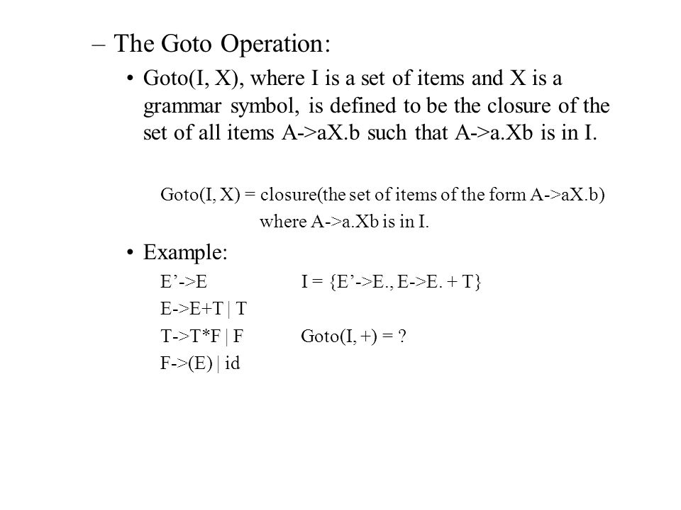 –Construct canonical collection of sets of LR(0) items C=closure{S'->.S} repeat for each set of items I in C and each grammar symbol X such that goto(I, X) is not empty and is not in C do add goto(I, X) to C until no more sets of items can be added to C.