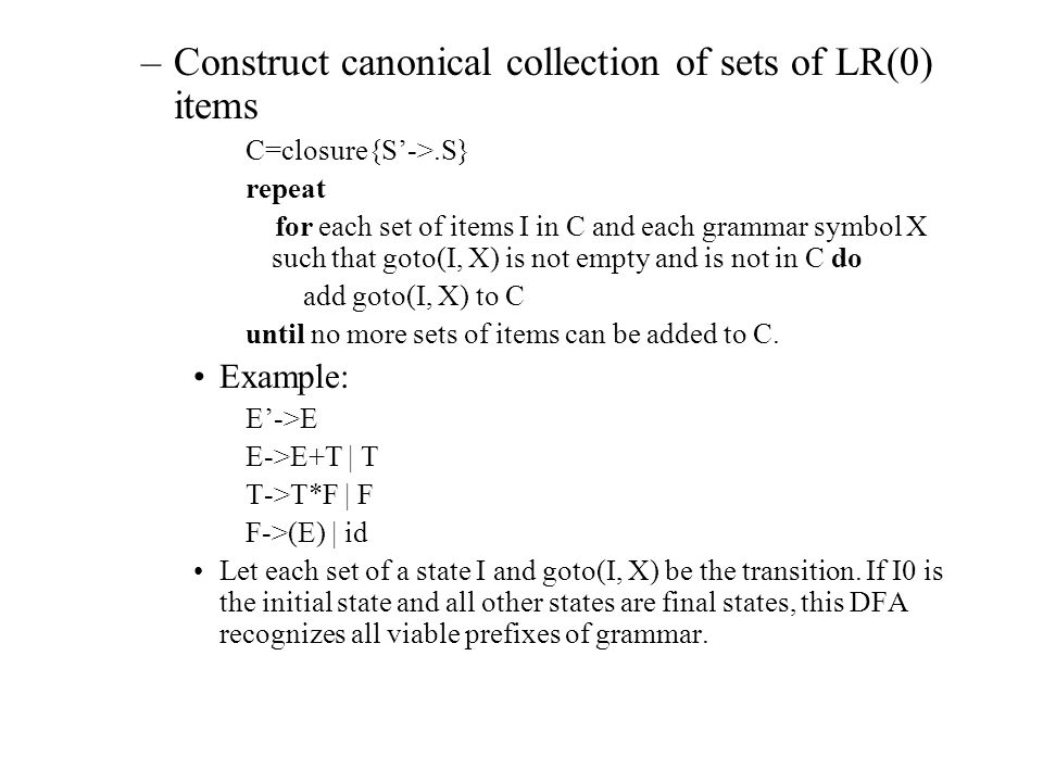 –Constructing the SLR parsing table Compute the canonical LR collection sets of LR(0) items for grammar G, let it be C={I0, I1, …., In}.