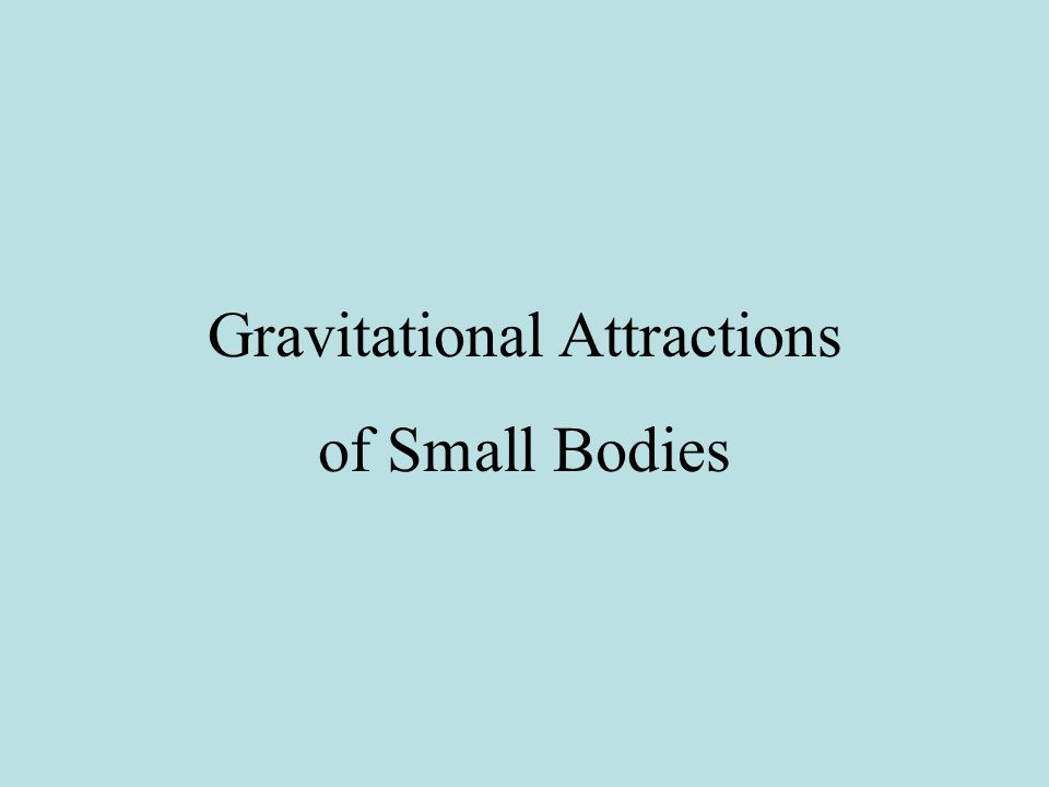 Gravitational Attractions of Small Bodies