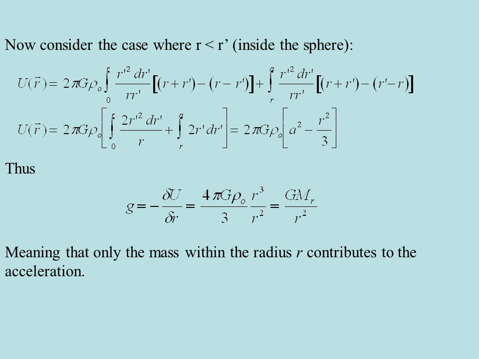 Now consider the case where r < r' (inside the sphere): Thus Meaning that only the mass within the radius r contributes to the acceleration.