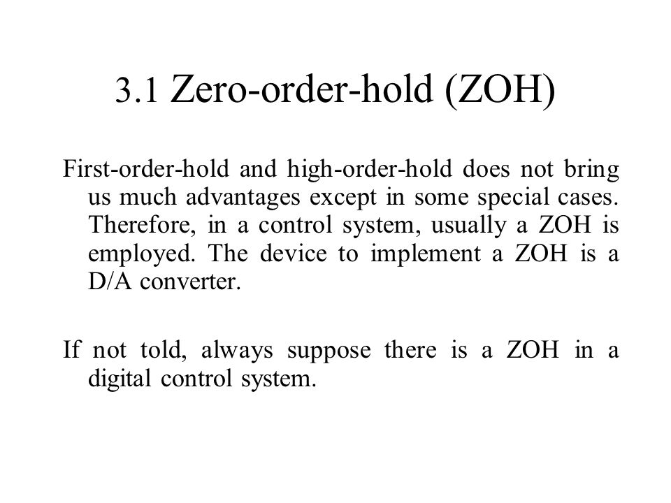 3.1 Zero-order-hold (ZOH) First-order-hold and high-order-hold does not bring us much advantages except in some special cases. Therefore, in a control