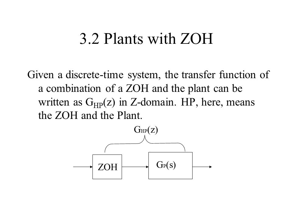 3.2 Plants with ZOH Given a discrete-time system, the transfer function of a combination of a ZOH and the plant can be written as G HP (z) in Z-domain