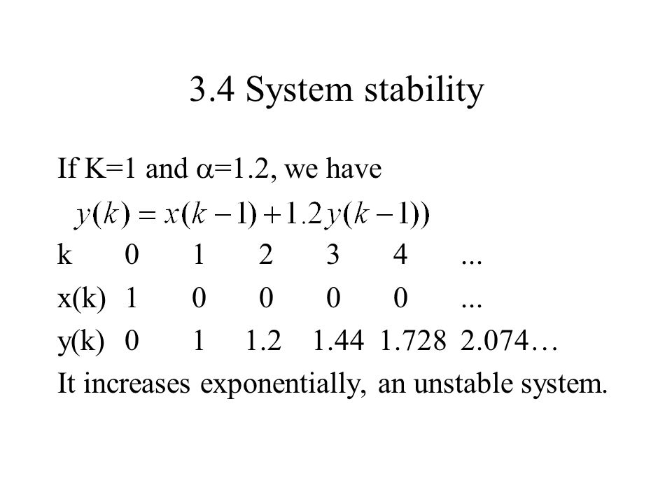 3.4 System stability If K=1 and  =1.2, we have k01234... x(k)10000... y(k)01 1.2 1.44 1.728 2.074… It increases exponentially, an unstable system.
