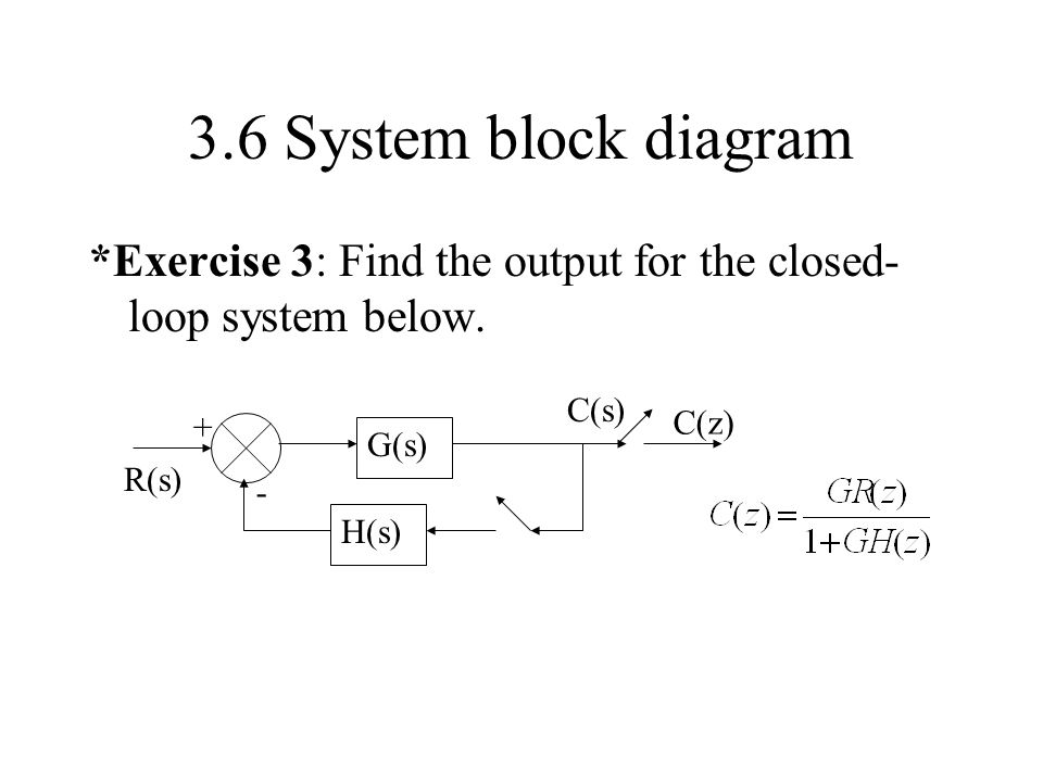 3.6 System block diagram *Exercise 3: Find the output for the closed- loop system below. G(s) H(s) - + R(s) C(s) C(z)