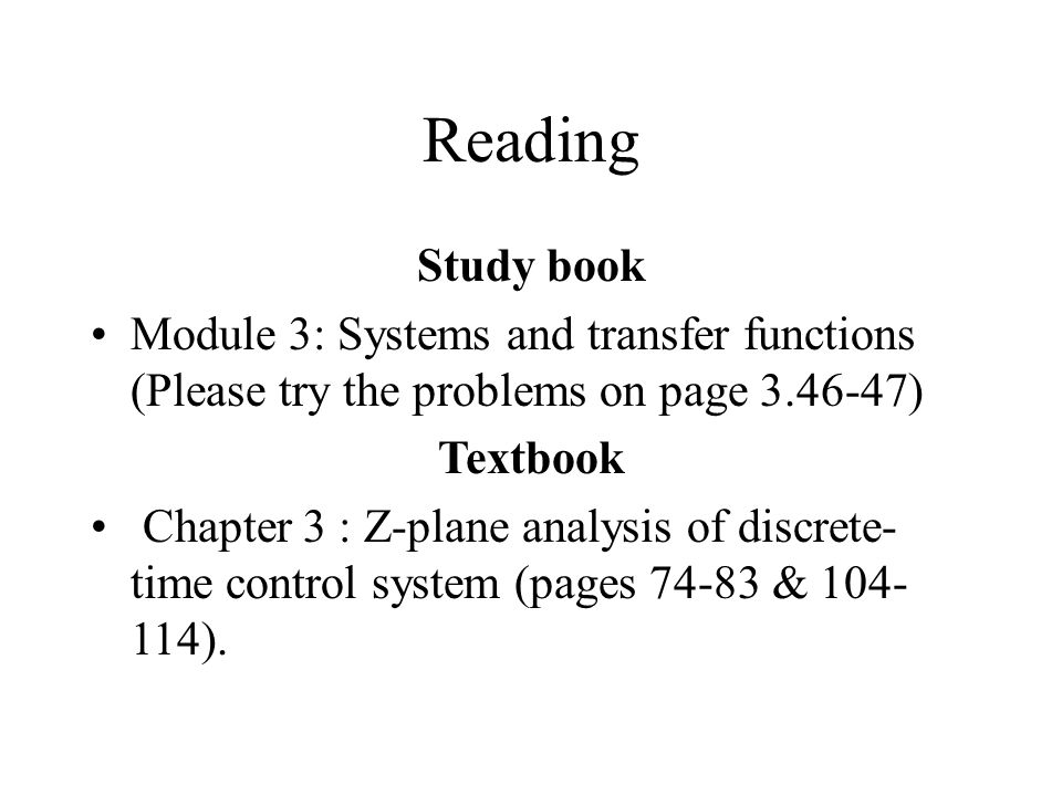 Reading Study book Module 3: Systems and transfer functions (Please try the problems on page 3.46-47) Textbook Chapter 3 : Z-plane analysis of discret