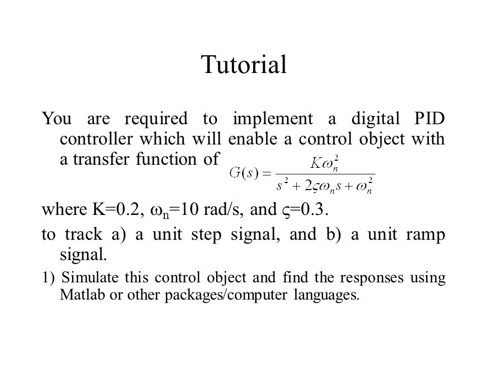 Tutorial You are required to implement a digital PID controller which will enable a control object with a transfer function of where K=0.2,  n =10 ra