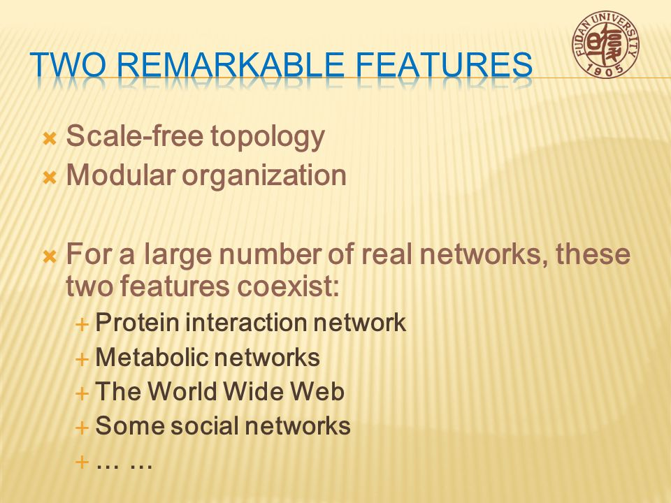  Scale-free topology  Modular organization  For a large number of real networks, these two features coexist:  Protein interaction network  Metabolic networks  The World Wide Web  Some social networks  … …