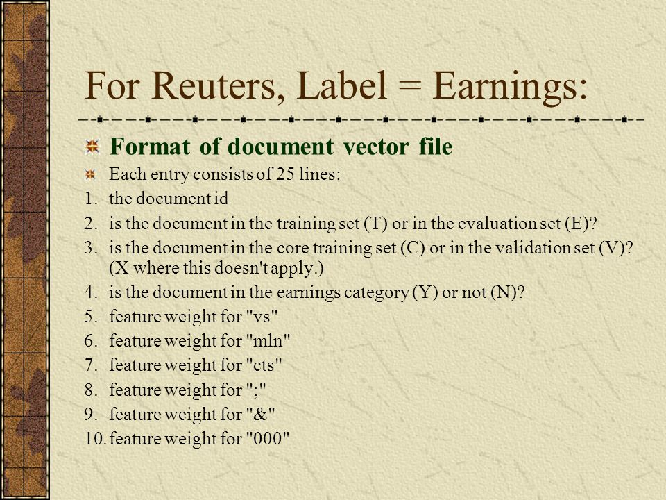 For Reuters, Label = Earnings: Format of document vector file Each entry consists of 25 lines: 1.the document id 2.is the document in the training set (T) or in the evaluation set (E).
