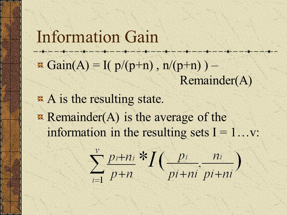 Information Gain Gain(A) = I( p/(p+n), n/(p+n) ) – Remainder(A) A is the resulting state.