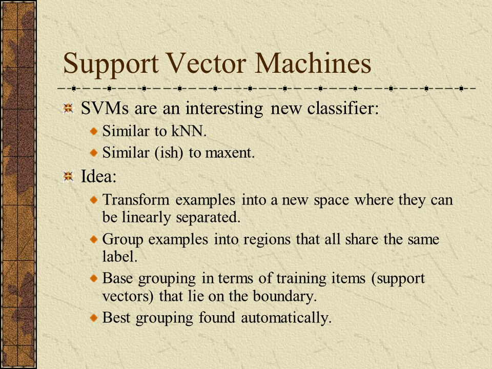 Support Vector Machines SVMs are an interesting new classifier: Similar to kNN.