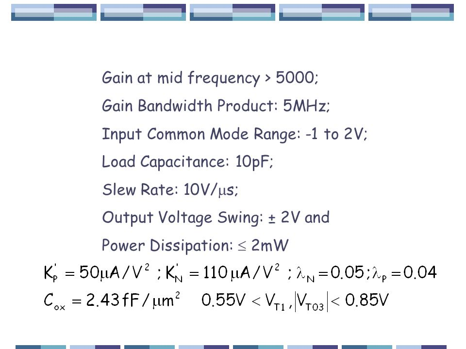 Gain at mid frequency > 5000; Gain Bandwidth Product: 5MHz; Input Common Mode Range: -1 to 2V; Load Capacitance: 10pF; Slew Rate: 10V/  s; Output Voltage Swing: ± 2V and Power Dissipation:  2mW