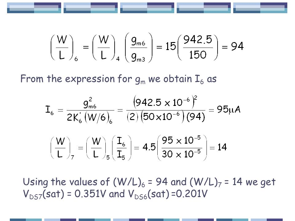 From the expression for g m we obtain I 6 as Using the values of (W/L) 6 = 94 and (W/L) 7 = 14 we get V DS7 (sat) = 0.351V and V DS6 (sat) =0.201V