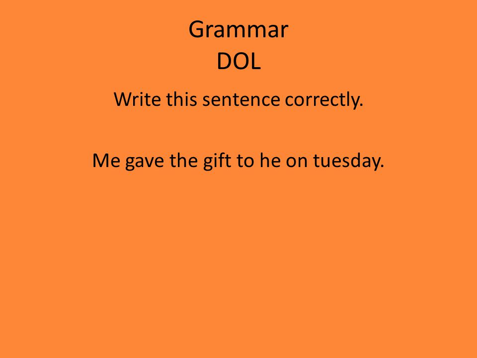 Grammar DOL Write this sentence correctly. Me gave the gift to he on tuesday.