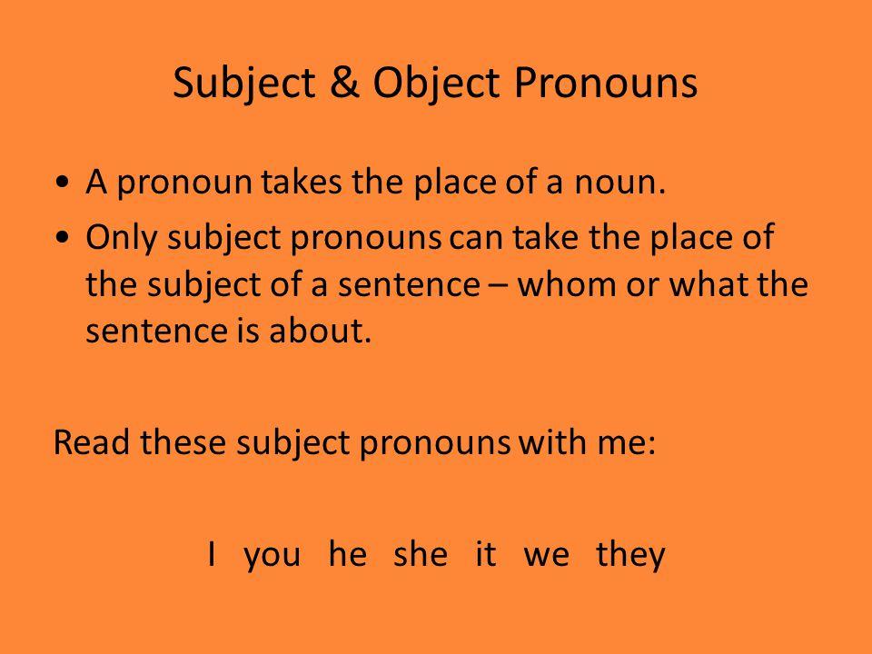 Subject & Object Pronouns A pronoun takes the place of a noun.