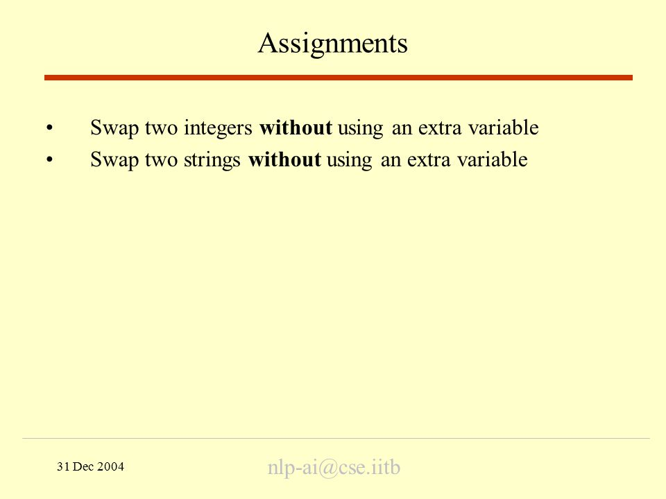 31 Dec 2004 Assignments Swap two integers without using an extra variable Swap two strings without using an extra variable nlp-ai@cse.iitb