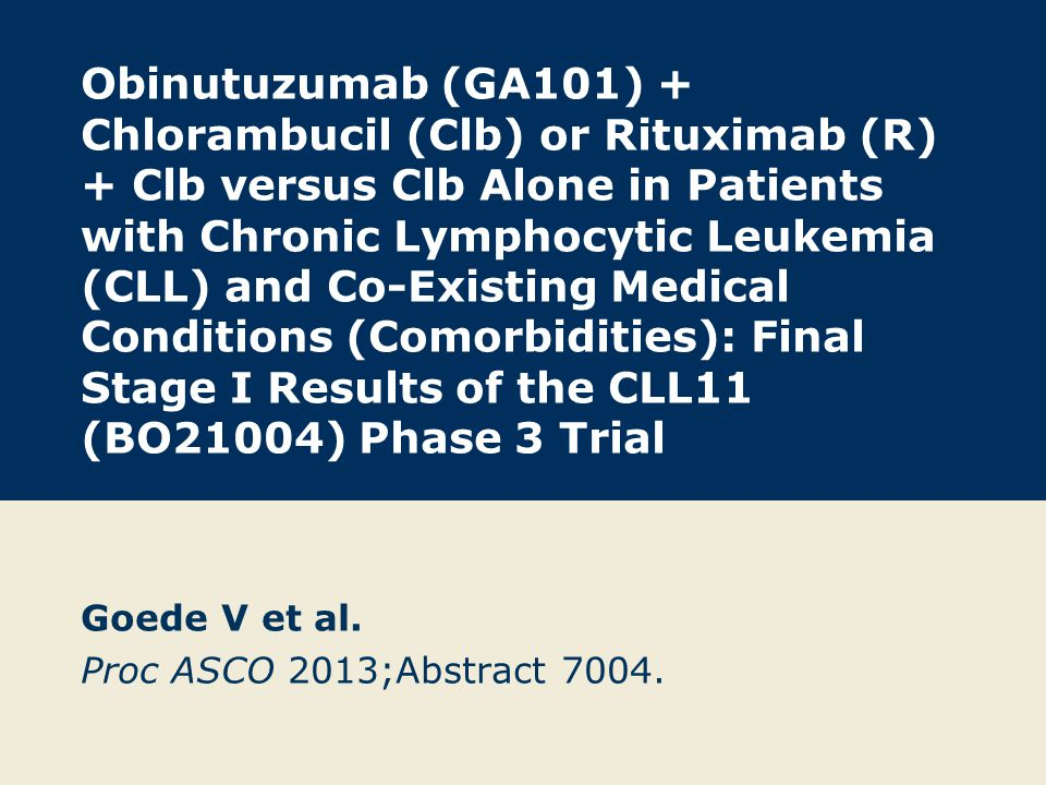 Obinutuzumab (GA101) + Chlorambucil (Clb) or Rituximab (R) + Clb versus Clb Alone in Patients with Chronic Lymphocytic Leukemia (CLL) and Co-Existing Medical Conditions (Comorbidities): Final Stage I Results of the CLL11 (BO21004) Phase 3 Trial Goede V et al.