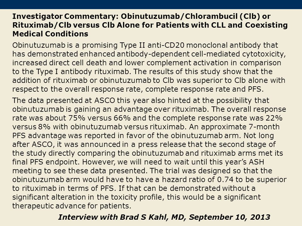 Investigator Commentary: Obinutuzumab/Chlorambucil (Clb) or Rituximab/Clb versus Clb Alone for Patients with CLL and Coexisting Medical Conditions Obinutuzumab is a promising Type II anti-CD20 monoclonal antibody that has demonstrated enhanced antibody-dependent cell-mediated cytotoxicity, increased direct cell death and lower complement activation in comparison to the Type I antibody rituximab.