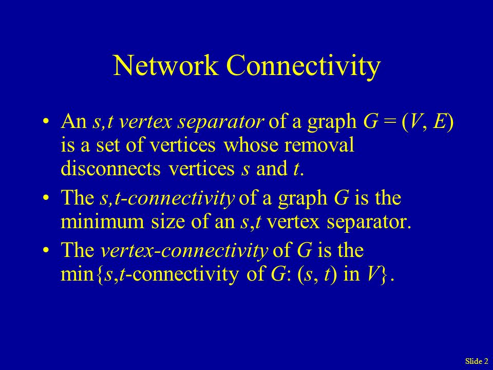 Slide 13 Finding the Vertex-Connectivity of G = (N, A) Let Node 1 be the source node s Let c = |N| For i = 2 … |N| –Let t = i –If s-t Connectivity < c Then Let c = s-t Connectivity Return c Find Vertex-Connectivity of G with |N|-1 Maximum Flow Computations