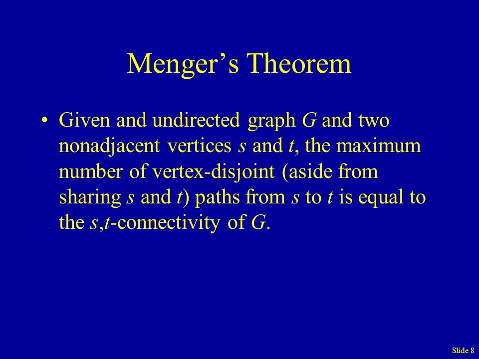 Slide 8 Menger's Theorem Given and undirected graph G and two nonadjacent vertices s and t, the maximum number of vertex-disjoint (aside from sharing