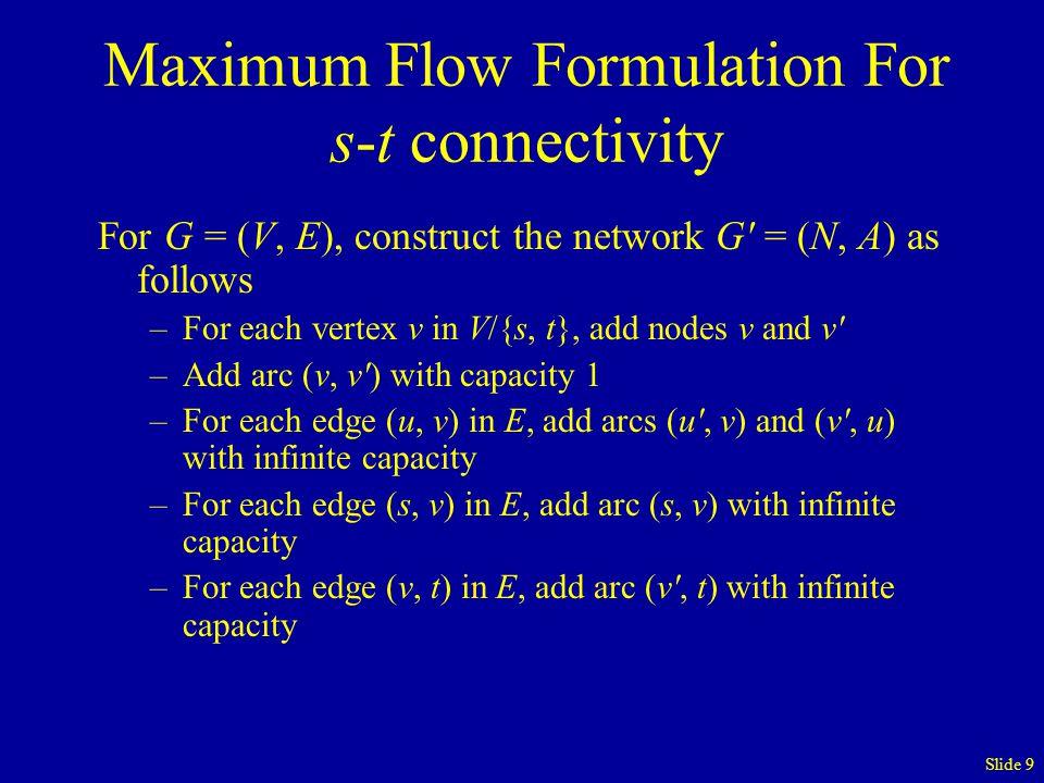 Slide 9 Maximum Flow Formulation For s-t connectivity For G = (V, E), construct the network G = (N, A) as follows –For each vertex v in V/{s, t}, add nodes v and v –Add arc (v, v ) with capacity 1 –For each edge (u, v) in E, add arcs (u , v) and (v , u) with infinite capacity –For each edge (s, v) in E, add arc (s, v) with infinite capacity –For each edge (v, t) in E, add arc (v , t) with infinite capacity