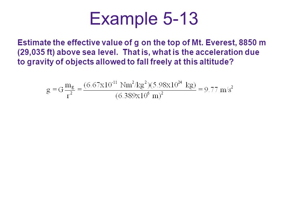 Example 5-13 Estimate the effective value of g on the top of Mt. Everest, 8850 m (29,035 ft) above sea level. That is, what is the acceleration due to