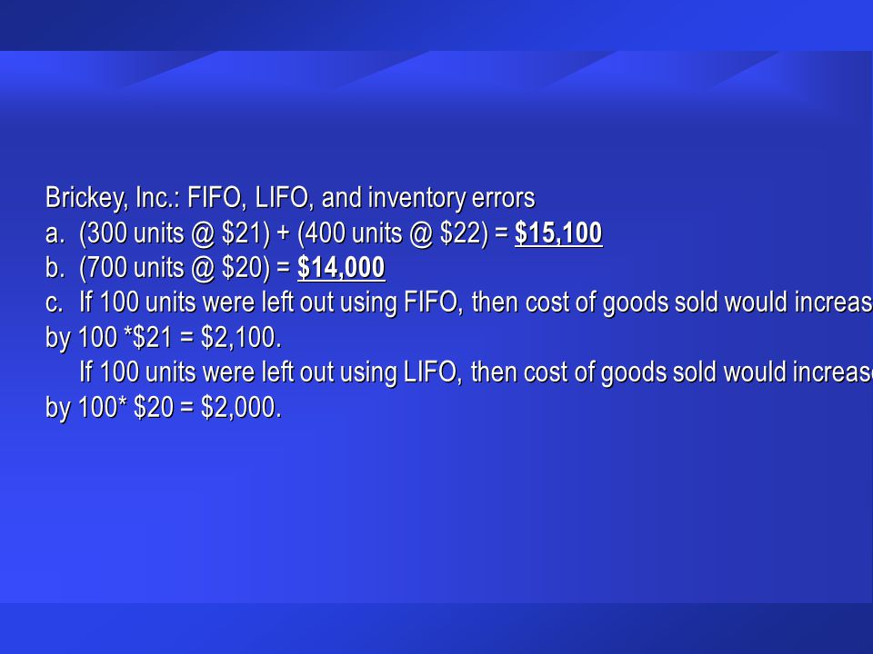 Brickey, Inc.: FIFO, LIFO, and inventory errors a.(300 units @ $21) + (400 units @ $22) = $15,100 b.(700 units @ $20) = $14,000 c.If 100 units were left out using FIFO, then cost of goods sold would increase by 100 *$21 = $2,100.