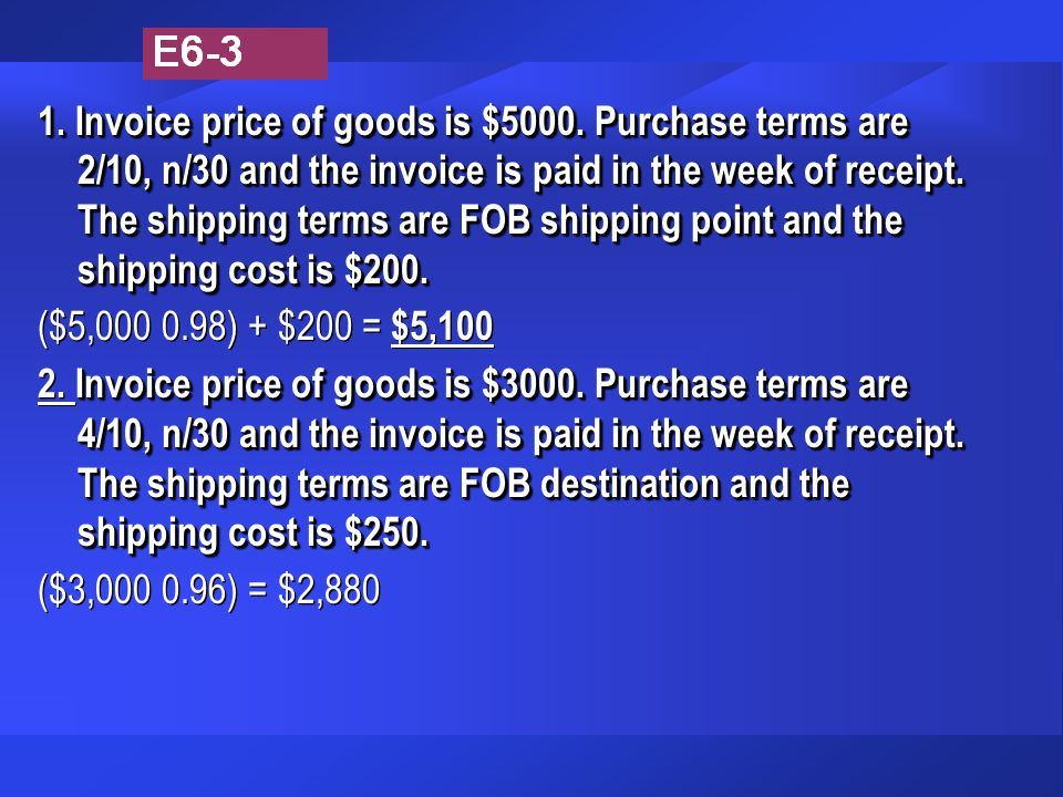 1. Invoice price of goods is $5000. Purchase terms are 2/10, n/30 and the invoice is paid in the week of receipt. The shipping terms are FOB shipping