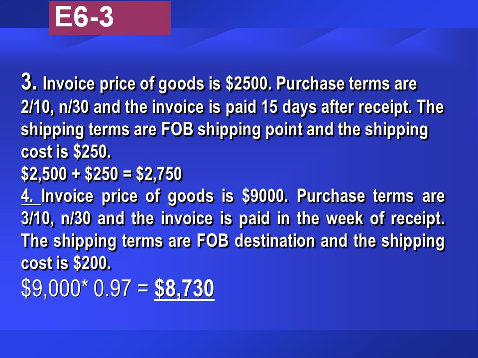 3. Invoice price of goods is $2500. Purchase terms are 2/10, n/30 and the invoice is paid 15 days after receipt. The shipping terms are FOB shipping p