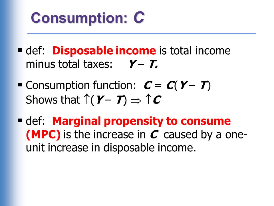 Consumption: C  def: Disposable income is total income minus total taxes: Y – T.  Consumption function: C = C (Y – T ) Shows that  (Y – T )   C 
