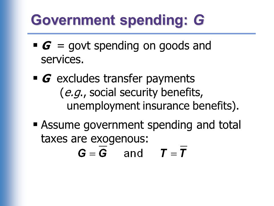 Government spending: G  G = govt spending on goods and services.  G excludes transfer payments (e.g., social security benefits, unemployment insuran