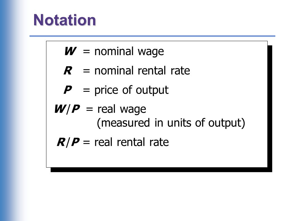 Notation W = nominal wage R = nominal rental rate P = price of output W /P = real wage (measured in units of output) R /P = real rental rate W = nomin
