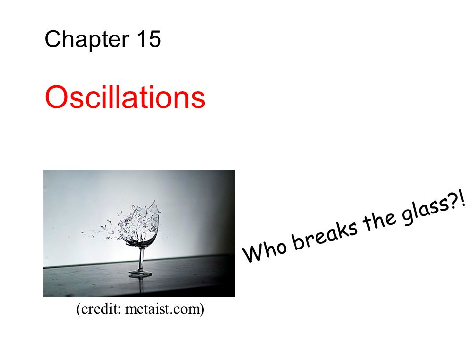 Chapter 15 Oscillations Who breaks the glass ! (credit: metaist.com)
