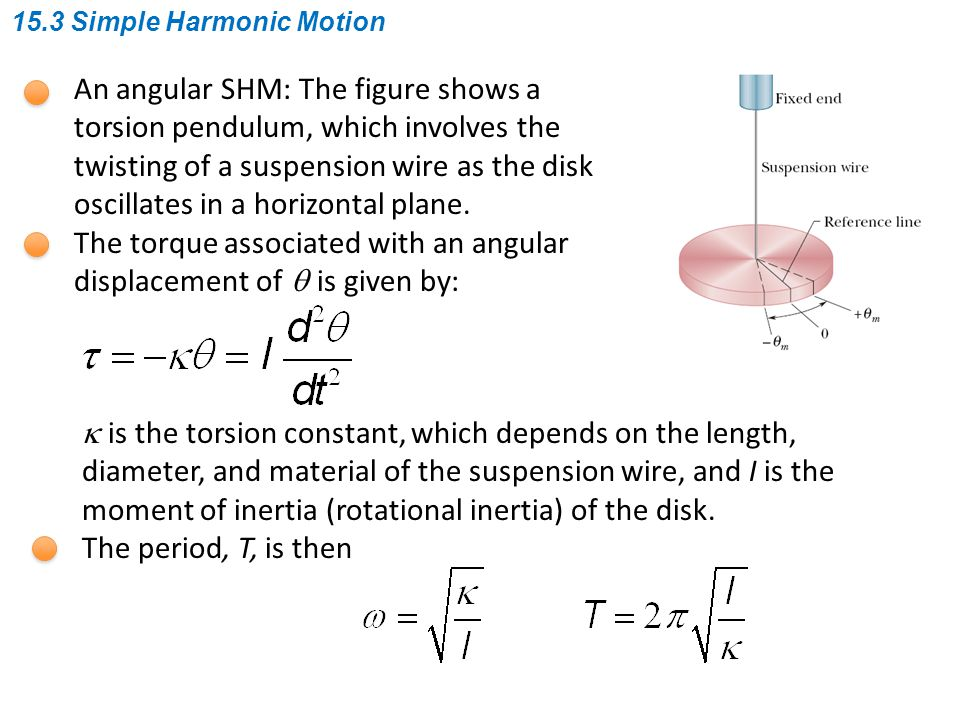 An angular SHM: The figure shows a torsion pendulum, which involves the twisting of a suspension wire as the disk oscillates in a horizontal plane. Th