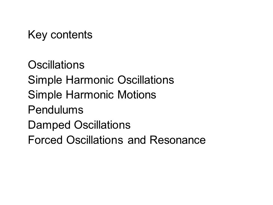 Key contents Oscillations Simple Harmonic Oscillations Simple Harmonic Motions Pendulums Damped Oscillations Forced Oscillations and Resonance
