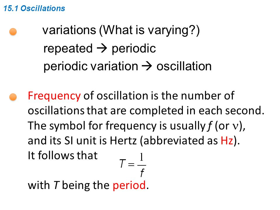 15.1 Oscillations variations (What is varying ) repeated  periodic periodic variation  oscillation Frequency of oscillation is the number of oscillations that are completed in each second.