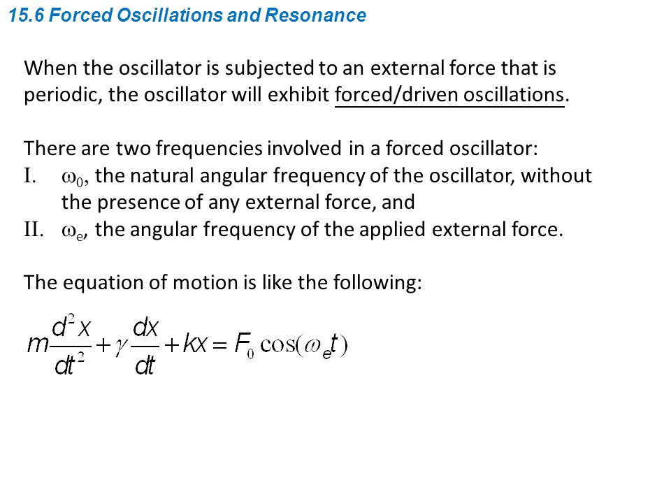 When the oscillator is subjected to an external force that is periodic, the oscillator will exhibit forced/driven oscillations. There are two frequenc