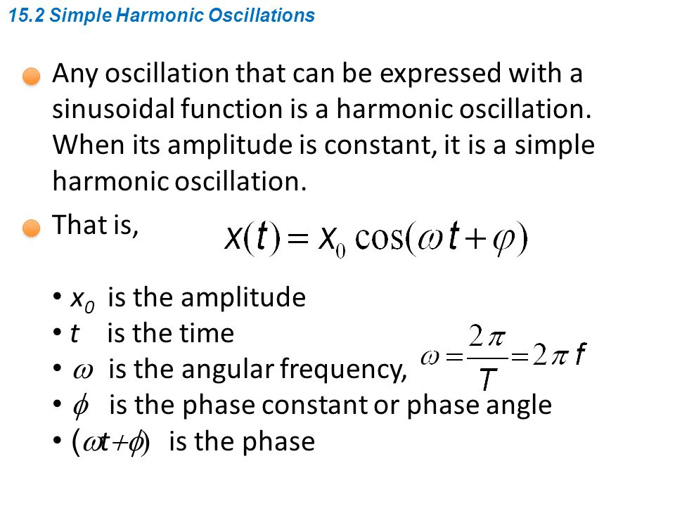 Some remarks for simple harmonic oscillations: # good approximation to many things # easy to manage analytically # most importantly, the Fourier transform # x(t) can be any physical quantity # a projection of uniform circular motion 15.2 Simple Harmonic Oscillations