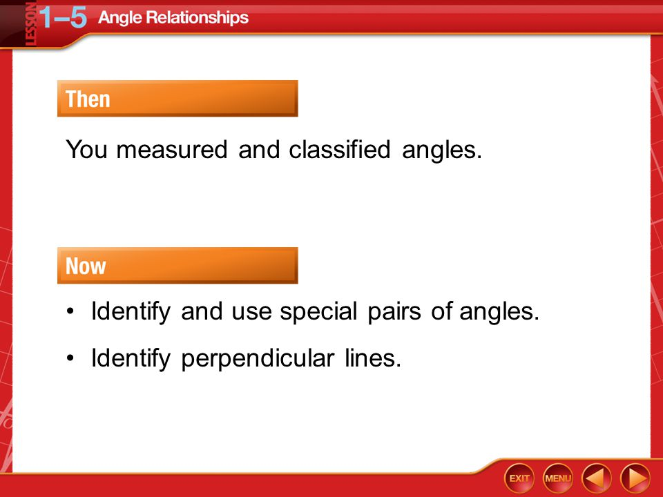Then/Now You measured and classified angles. Identify and use special pairs of angles. Identify perpendicular lines.