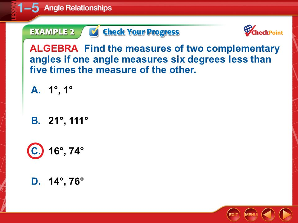 Example 2 A.1°, 1° B.21°, 111° C.16°, 74° D.14°, 76° ALGEBRA Find the measures of two complementary angles if one angle measures six degrees less than five times the measure of the other.