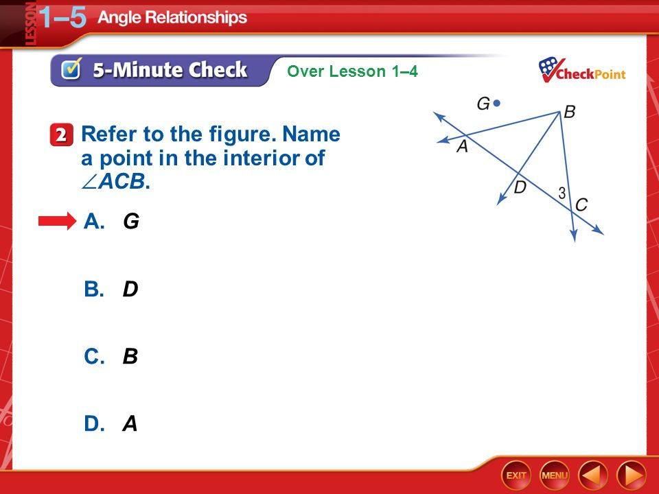 Over Lesson 1–4 5-Minute Check 2 A.G B.D C.B D.A Refer to the figure. Name a point in the interior of  ACB.