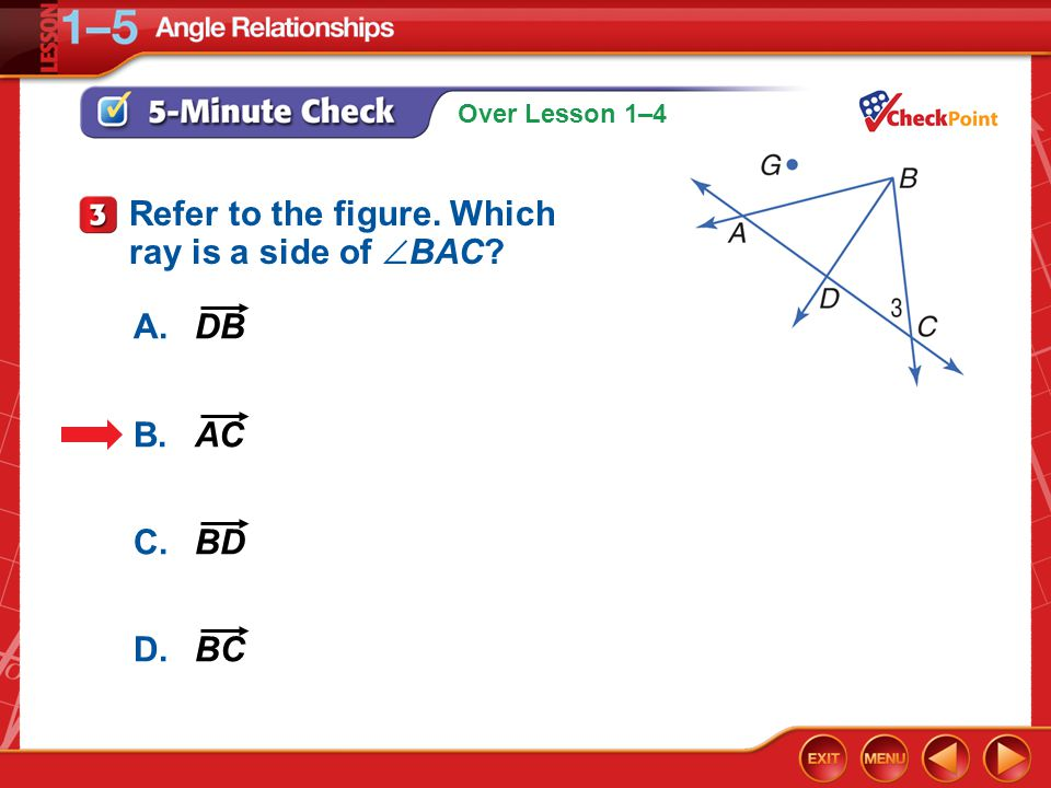 Over Lesson 1–4 A.DB B.AC C.BD D.BC 5-Minute Check 3 Refer to the figure. Which ray is a side of  BAC?