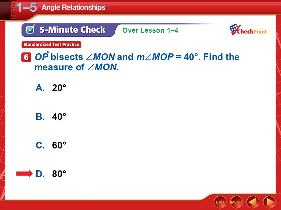 Over Lesson 1–4 5-Minute Check 6 A.20° B.40° C.60° D.80° OP bisects  MON and m  MOP = 40°. Find the measure of  MON.